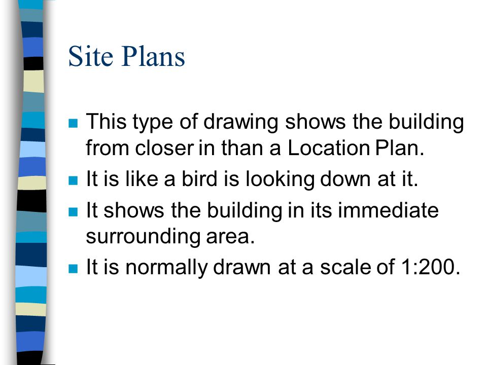 Site Plans n This type of drawing shows the building from closer in than a Location Plan. n It is like a bird is looking down at it. n It shows the bu