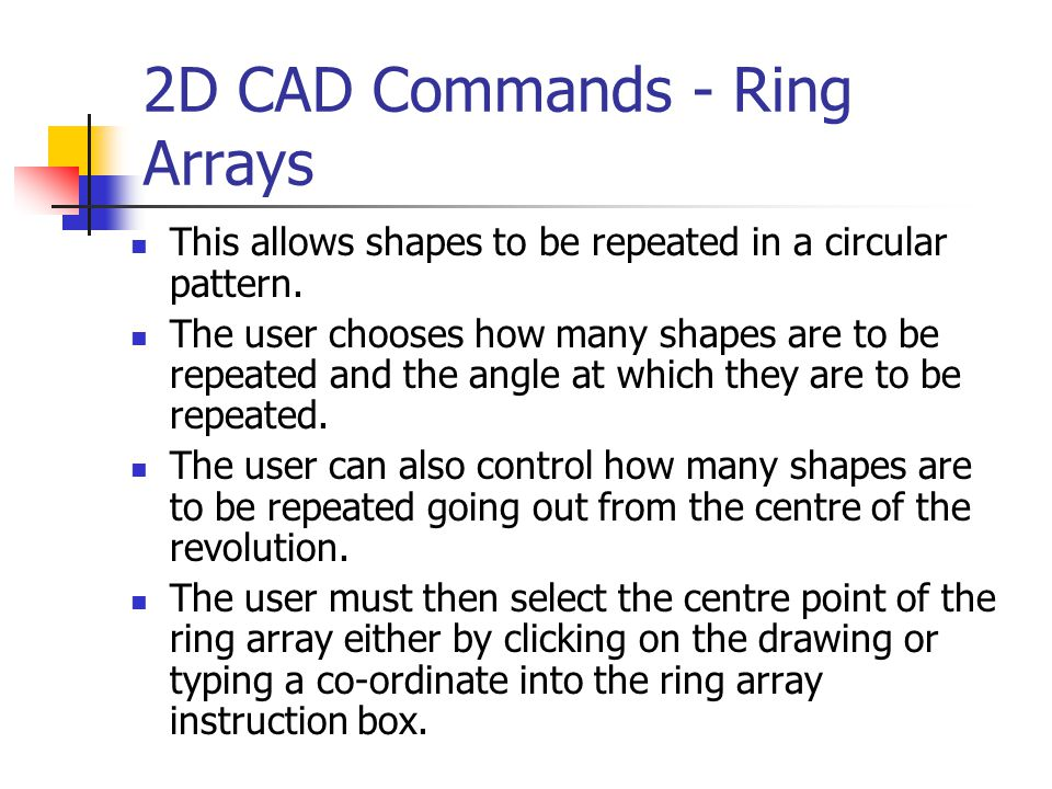 2D CAD Commands - Ring Arrays This allows shapes to be repeated in a circular pattern. The user chooses how many shapes are to be repeated and the ang