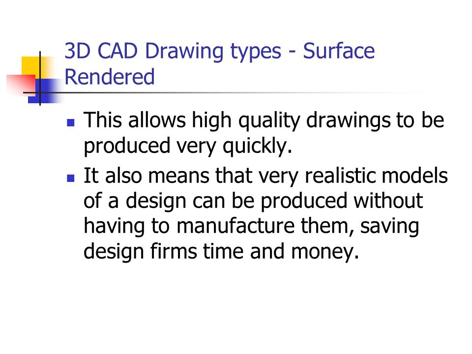 3D CAD Drawing types - Surface Rendered This allows high quality drawings to be produced very quickly. It also means that very realistic models of a d