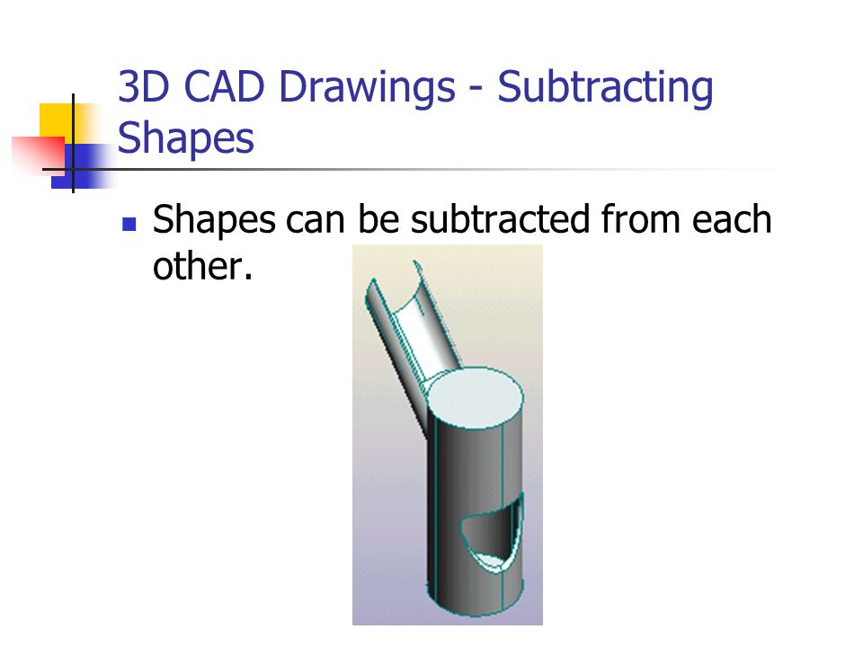 3D CAD Drawings - Subtracting Shapes Shapes can be subtracted from each other.