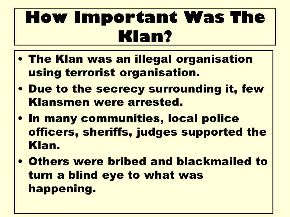 How Important Was The Klan? The Klan was an illegal organisation using terrorist organisation. Due to the secrecy surrounding it, few Klansmen were ar