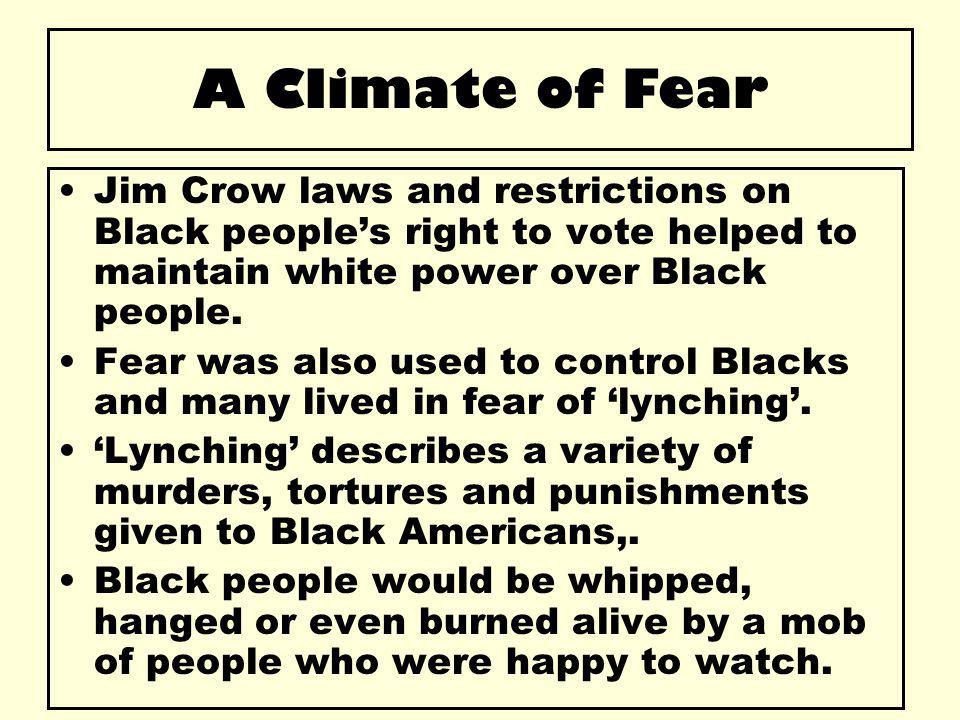 A Climate of Fear Jim Crow laws and restrictions on Black people's right to vote helped to maintain white power over Black people. Fear was also used
