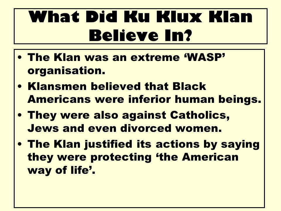 What Did Ku Klux Klan Believe In. The Klan was an extreme 'WASP' organisation.