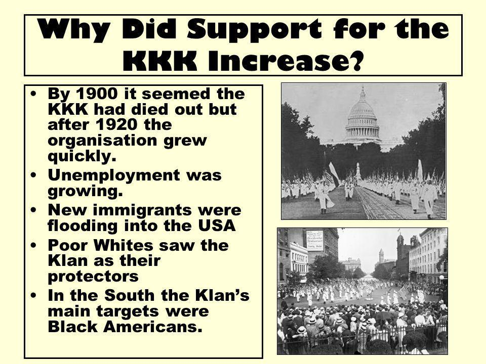 Why Did Support for the KKK Increase? By 1900 it seemed the KKK had died out but after 1920 the organisation grew quickly. Unemployment was growing. N