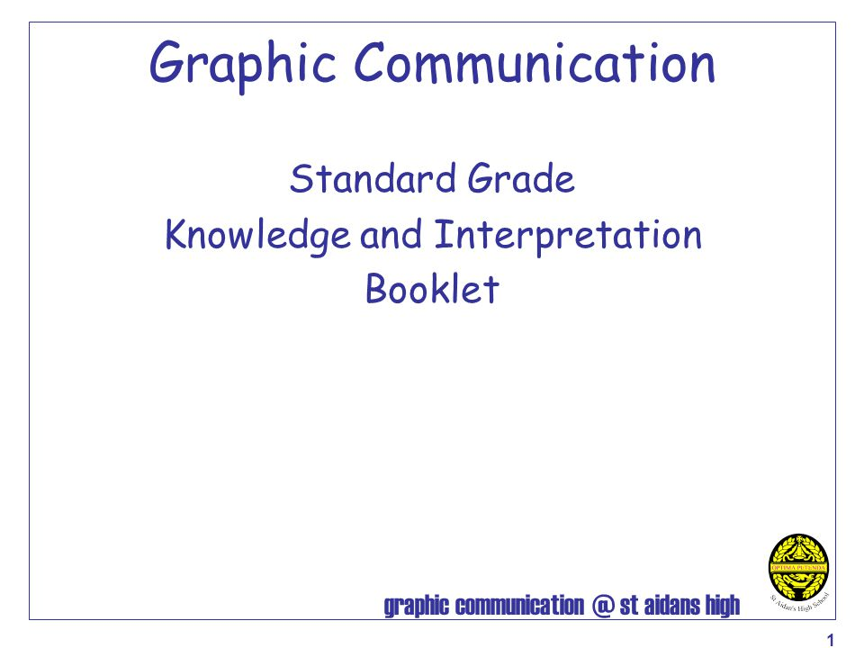 graphic communication @ st aidans high 2 Contents Types of line used Correct Use of Lettering Dimensioning Sectioned Drawings Nuts and Bolts Simplified Fasteners etc Assembly Drawing Signs — General Symbols — Electrical Symbols — Architectural Scales Floor Plans Site Plans Location Drawing or Block Plans Glossary of Common CAG Terms Plotters/Printers Common CAD Commands Advantages of CAG Disadvantages of CAG Graphs & Charts Pie Chart Line Graphs Bar Chart Sequence Diagram – Story Board Pictograms