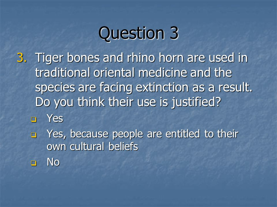 Question 3 3.Tiger bones and rhino horn are used in traditional oriental medicine and the species are facing extinction as a result.