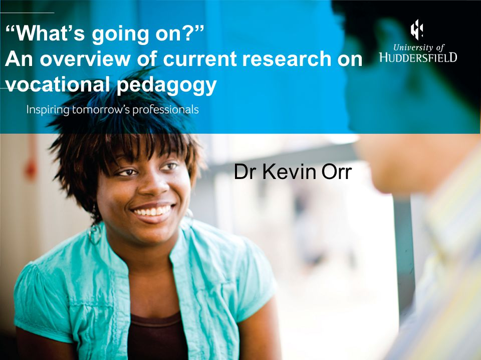 """What's going on?"" An overview of current research on vocational pedagogy Dr Kevin Orr"