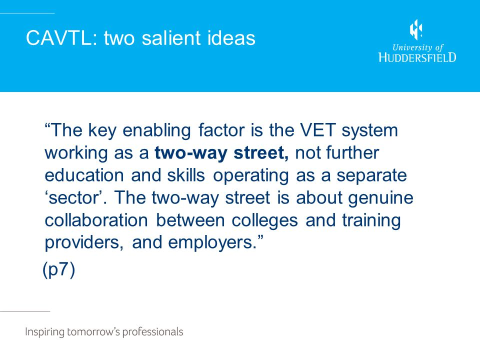 CAVTL: two salient ideas The key enabling factor is the VET system working as a two-way street, not further education and skills operating as a separate 'sector'.