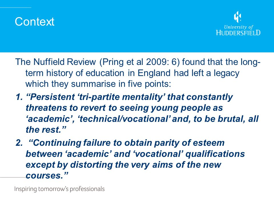Context The Nuffield Review (Pring et al 2009: 6) found that the long- term history of education in England had left a legacy which they summarise in five points: 1. Persistent 'tri-partite mentality' that constantly threatens to revert to seeing young people as 'academic', 'technical/vocational' and, to be brutal, all the rest. 2.
