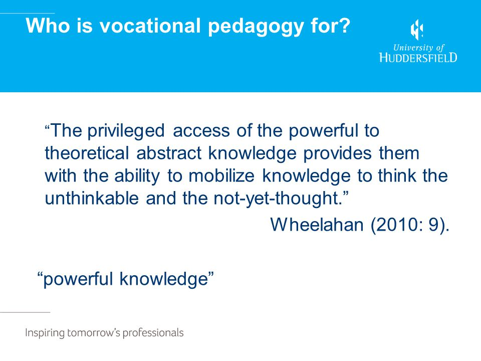"Who is vocational pedagogy for? "" The privileged access of the powerful to theoretical abstract knowledge provides them with the ability to mobilize k"
