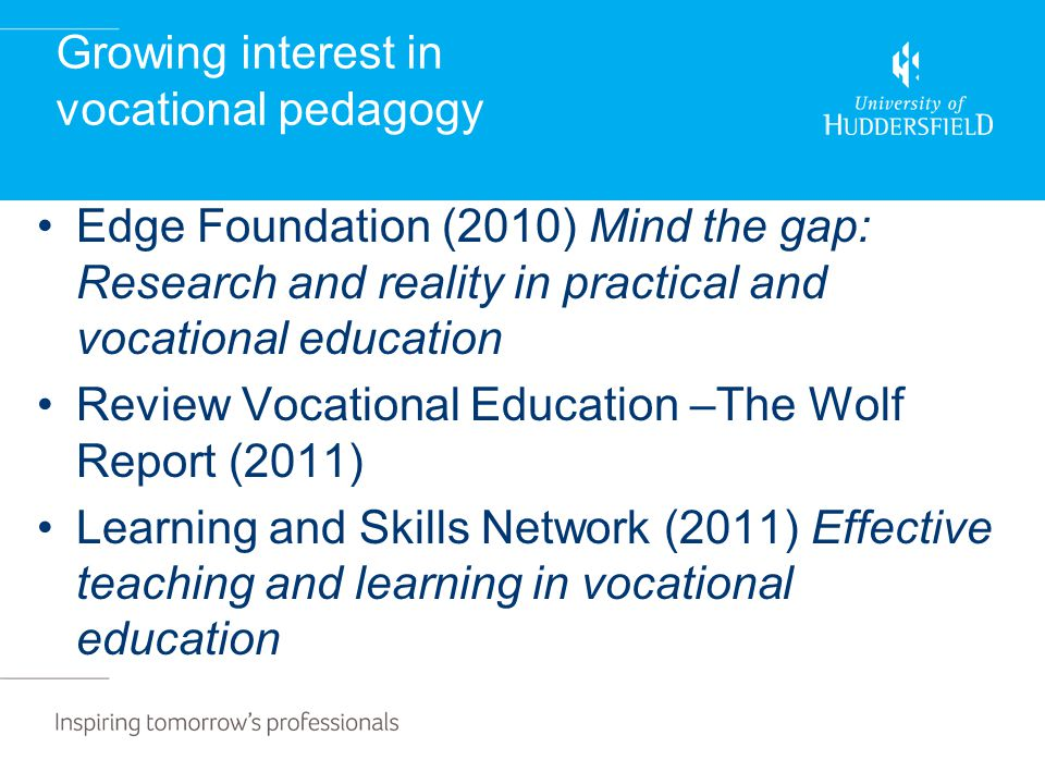 Growing interest in vocational pedagogy Edge Foundation (2010) Mind the gap: Research and reality in practical and vocational education Review Vocational Education –The Wolf Report (2011) Learning and Skills Network (2011) Effective teaching and learning in vocational education