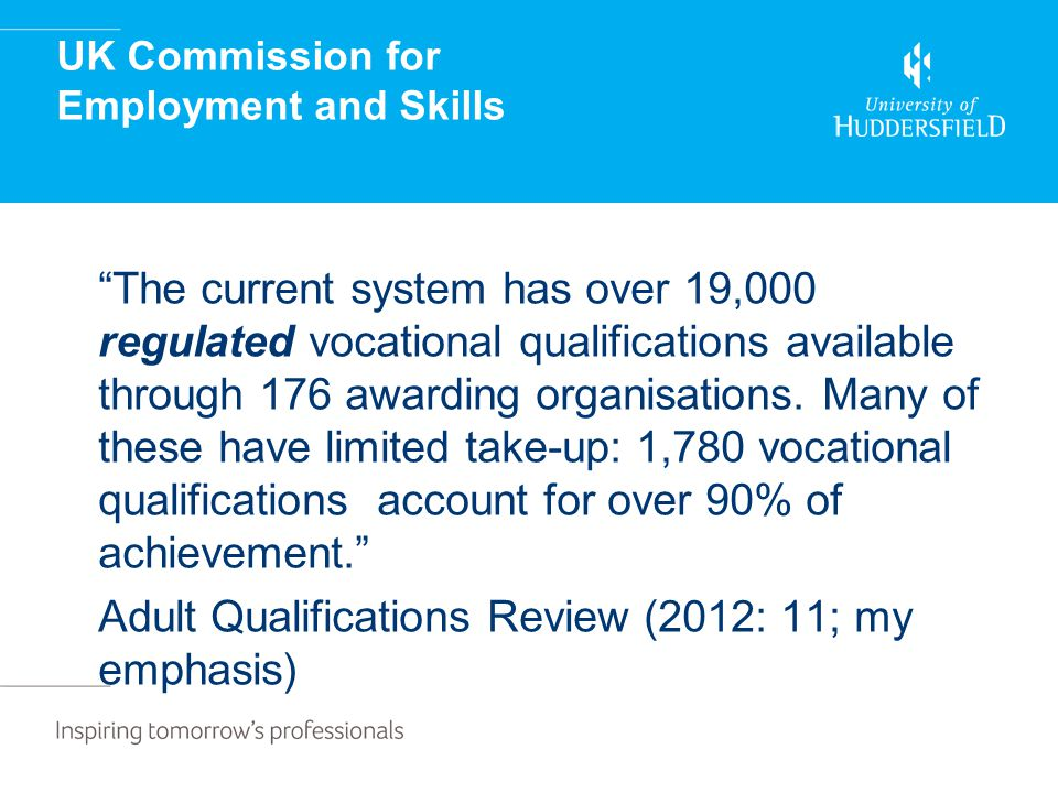 UK Commission for Employment and Skills The current system has over 19,000 regulated vocational qualifications available through 176 awarding organisations.