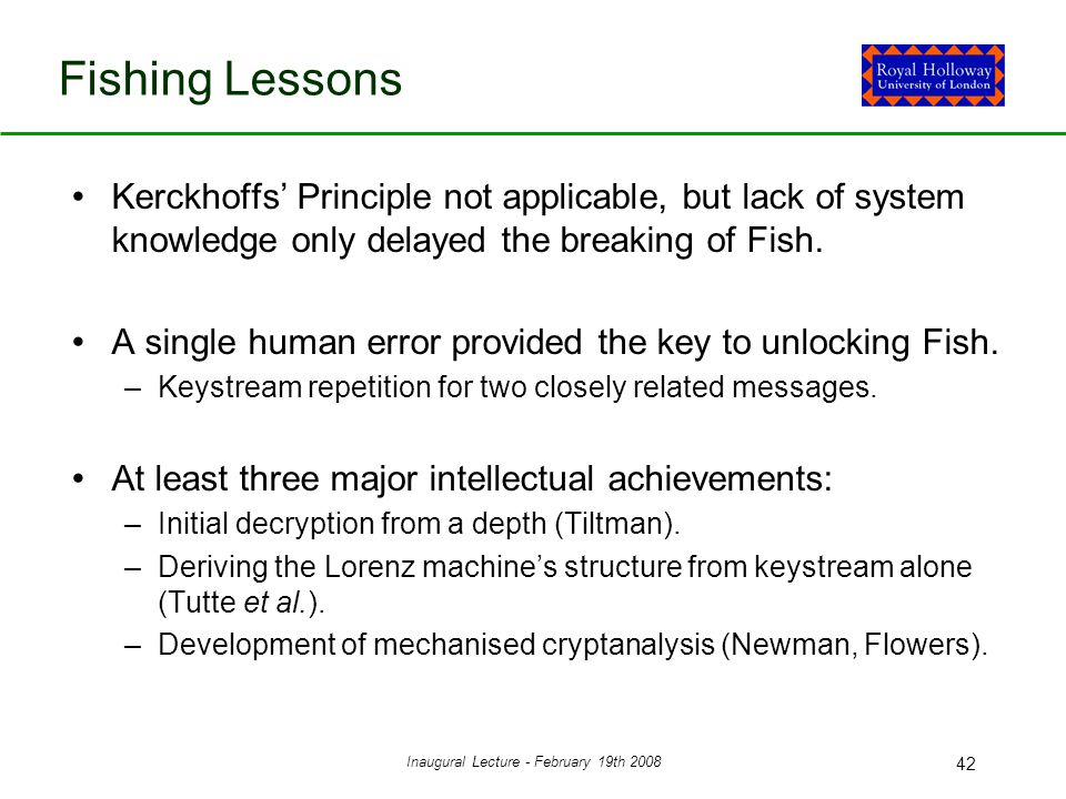 Inaugural Lecture - February 19th 2008 42 Fishing Lessons Kerckhoffs' Principle not applicable, but lack of system knowledge only delayed the breaking of Fish.