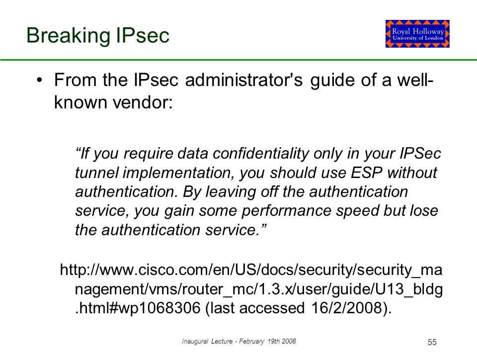 Inaugural Lecture - February 19th 2008 55 Breaking IPsec From the IPsec administrator s guide of a well- known vendor: If you require data confidentiality only in your IPSec tunnel implementation, you should use ESP without authentication.