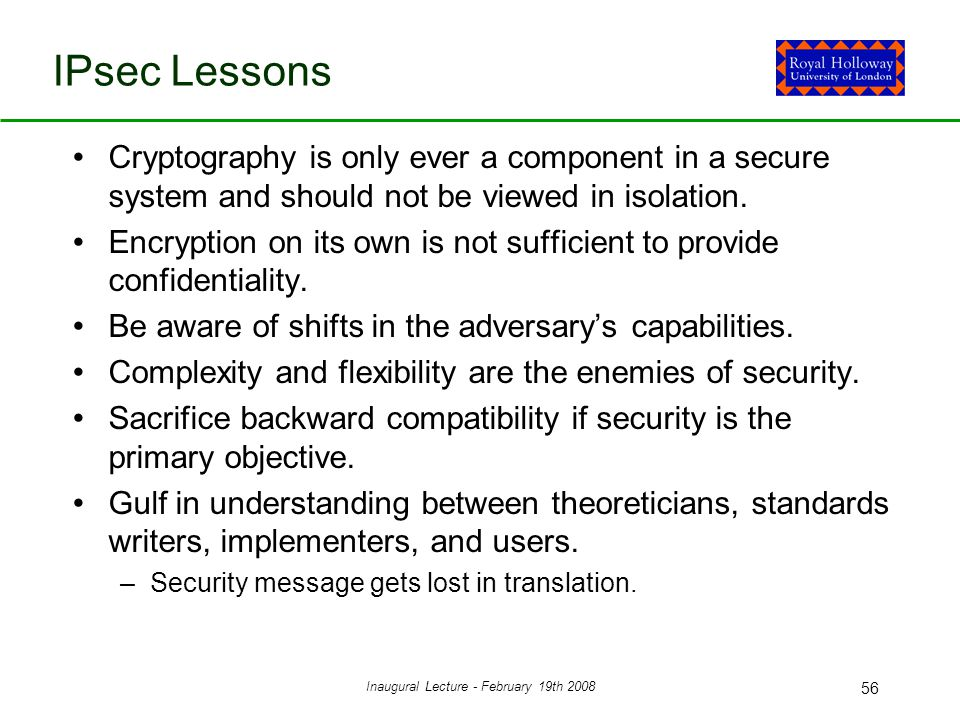 Inaugural Lecture - February 19th 2008 56 IPsec Lessons Cryptography is only ever a component in a secure system and should not be viewed in isolation.