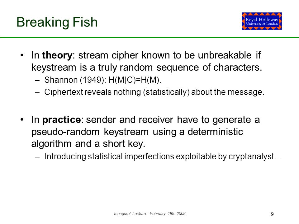 Inaugural Lecture - February 19th 2008 9 Breaking Fish In theory: stream cipher known to be unbreakable if keystream is a truly random sequence of characters.