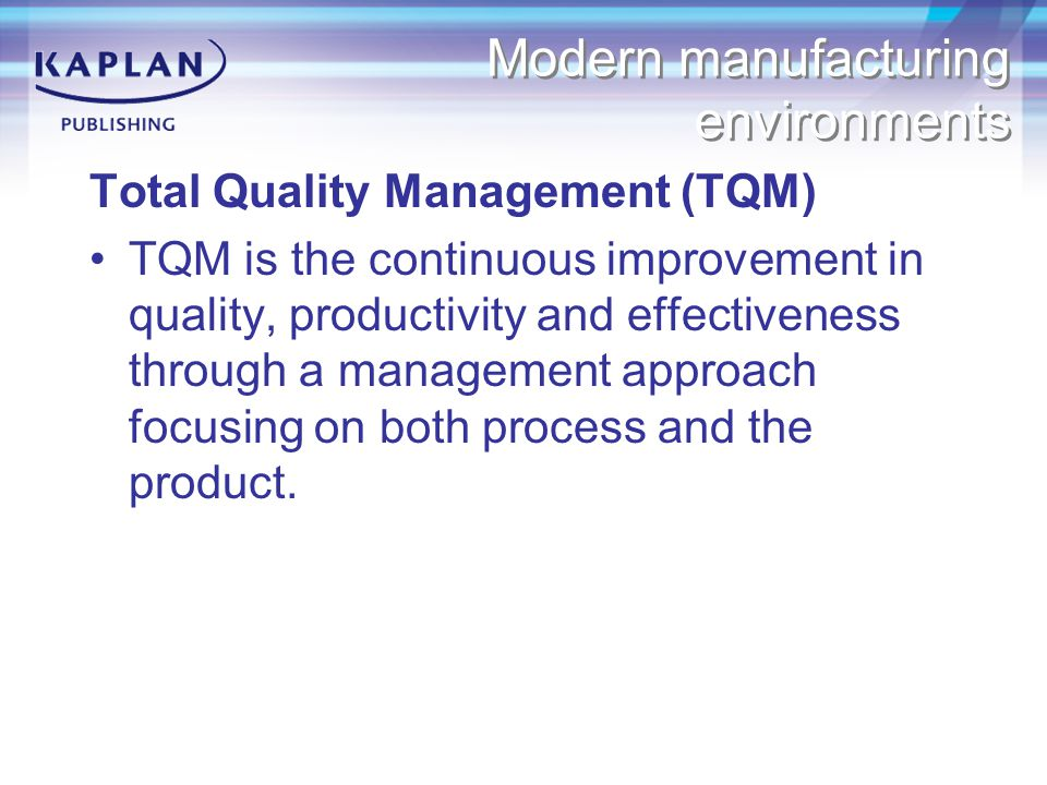 Modern manufacturing environments Total Quality Management (TQM) TQM is the continuous improvement in quality, productivity and effectiveness through a management approach focusing on both process and the product.