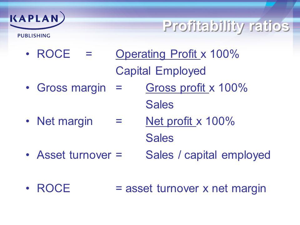Profitability ratios ROCE=Operating Profit x 100% Capital Employed Gross margin =Gross profit x 100% Sales Net margin = Net profit x 100% Sales Asset turnover=Sales / capital employed ROCE = asset turnover x net margin
