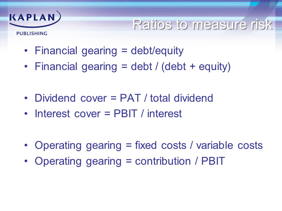 Ratios to measure risk Financial gearing = debt/equity Financial gearing = debt / (debt + equity) Dividend cover = PAT / total dividend Interest cover = PBIT / interest Operating gearing = fixed costs / variable costs Operating gearing = contribution / PBIT