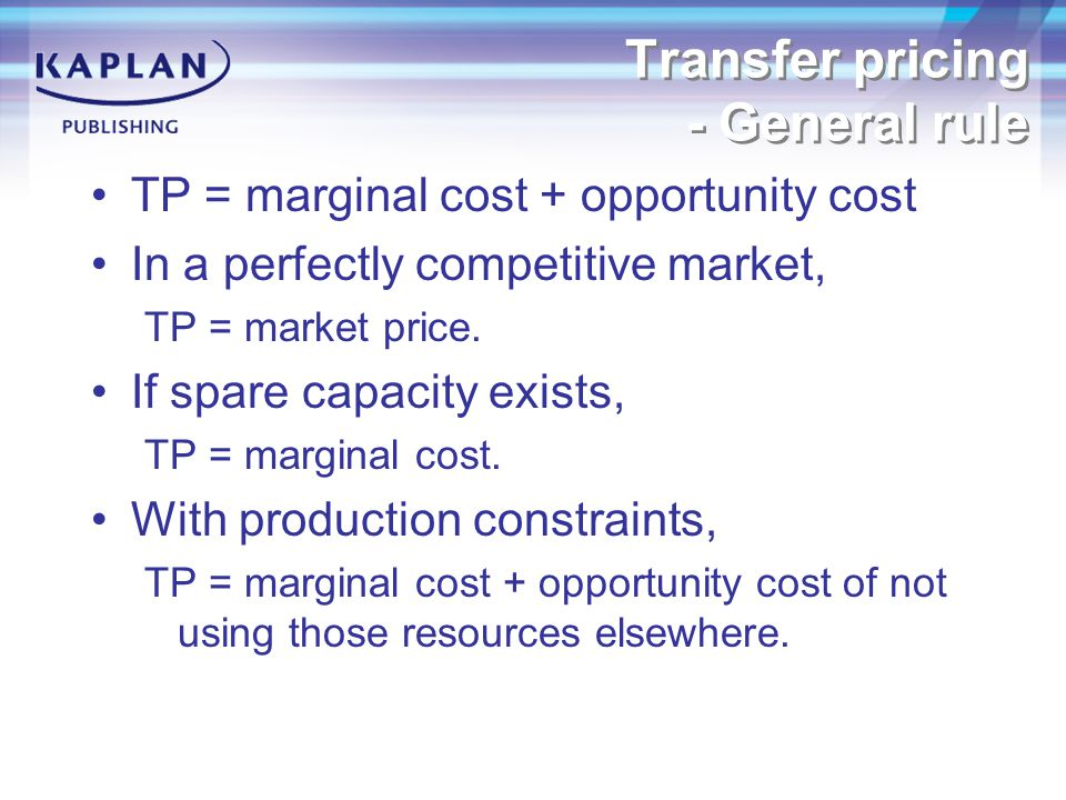Transfer pricing - General rule TP = marginal cost + opportunity cost In a perfectly competitive market, TP = market price.