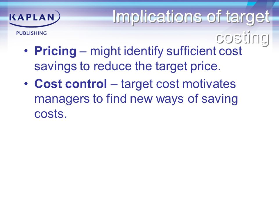 Implications of target costing Pricing – might identify sufficient cost savings to reduce the target price.