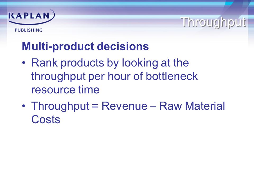 Throughput Multi-product decisions Rank products by looking at the throughput per hour of bottleneck resource time Throughput = Revenue – Raw Material Costs