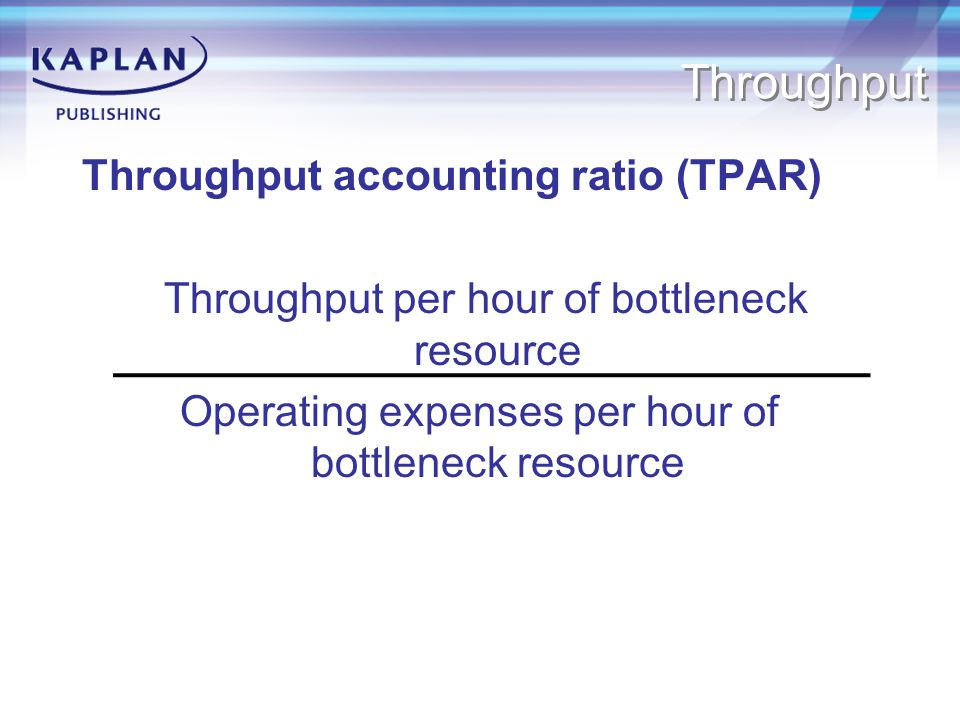 Throughput Throughput accounting ratio (TPAR) Throughput per hour of bottleneck resource Operating expenses per hour of bottleneck resource