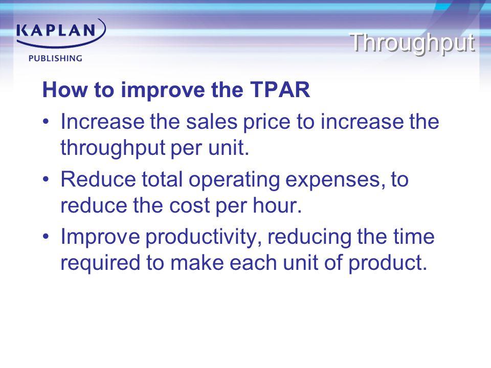 Throughput How to improve the TPAR Increase the sales price to increase the throughput per unit.