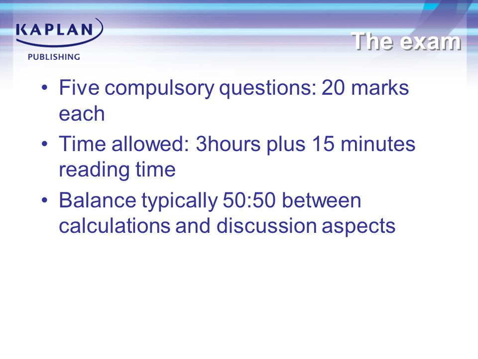 The exam Five compulsory questions: 20 marks each Time allowed: 3hours plus 15 minutes reading time Balance typically 50:50 between calculations and discussion aspects