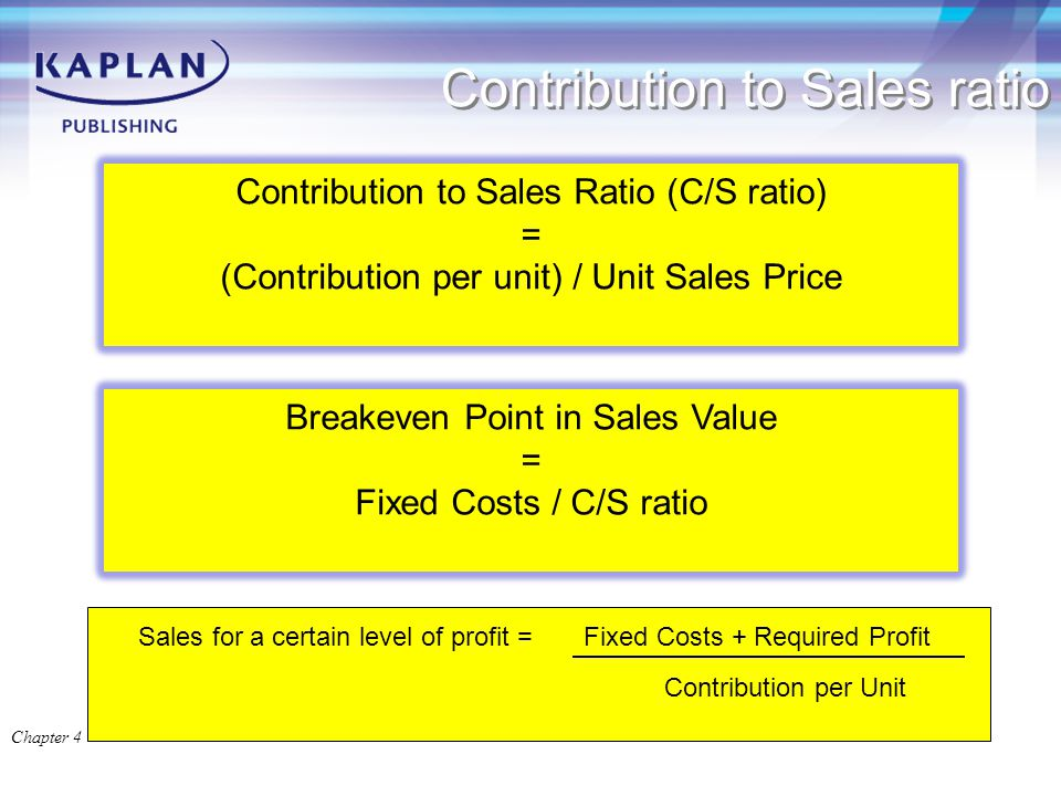 Contribution to Sales ratio Chapter 4 Contribution to Sales Ratio (C/S ratio) = (Contribution per unit) / Unit Sales Price Breakeven Point in Sales Value = Fixed Costs / C/S ratio Sales for a certain level of profit = Fixed Costs + Required Profit Contribution per Unit