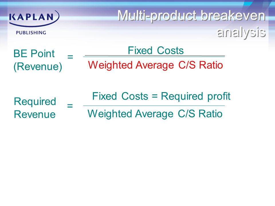 C/S Ratio BE Point (Revenue) = Fixed Costs Required Revenue = Fixed Costs = Required profit Weighted Average C/S Ratio Multi-product breakeven analysis