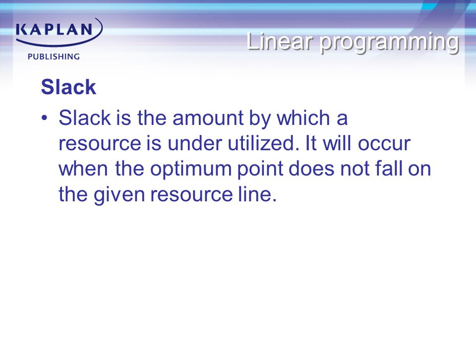 Linear programming Slack Slack is the amount by which a resource is under utilized.