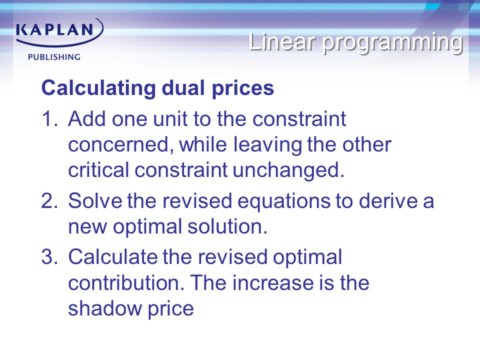 Linear programming Calculating dual prices 1.Add one unit to the constraint concerned, while leaving the other critical constraint unchanged.