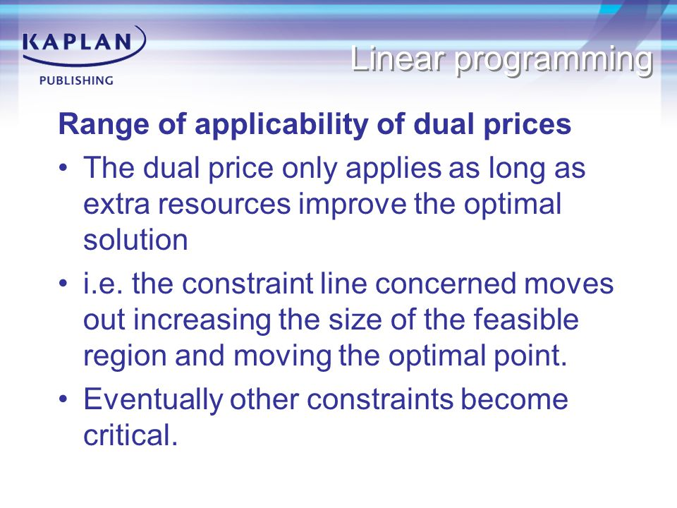 Linear programming Range of applicability of dual prices The dual price only applies as long as extra resources improve the optimal solution i.e.