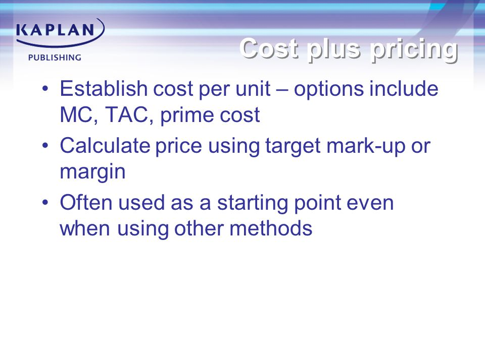 Cost plus pricing Establish cost per unit – options include MC, TAC, prime cost Calculate price using target mark-up or margin Often used as a starting point even when using other methods
