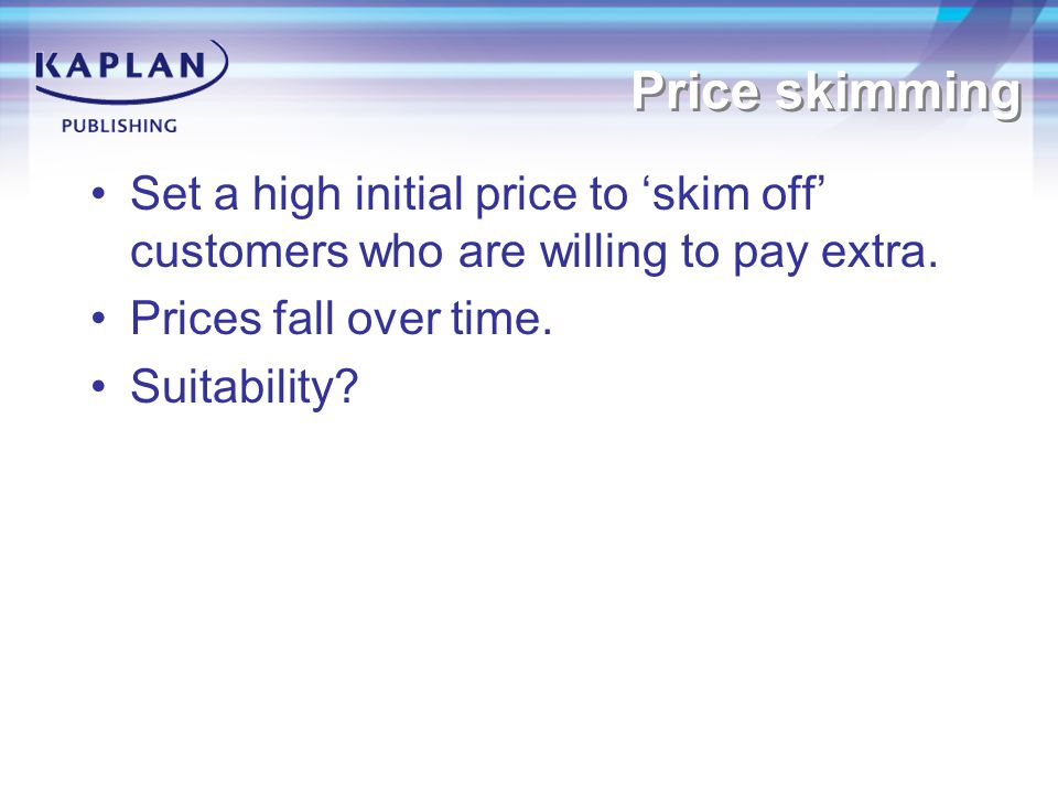 Price skimming Set a high initial price to 'skim off' customers who are willing to pay extra.