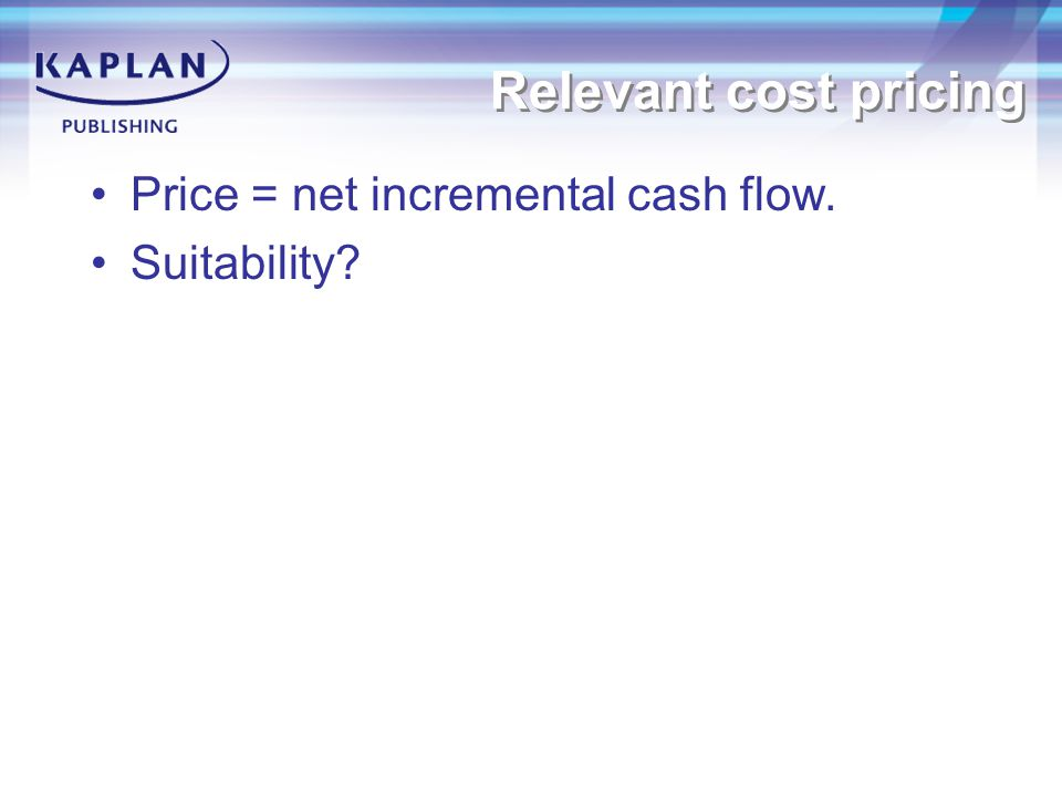 Relevant cost pricing Price = net incremental cash flow. Suitability