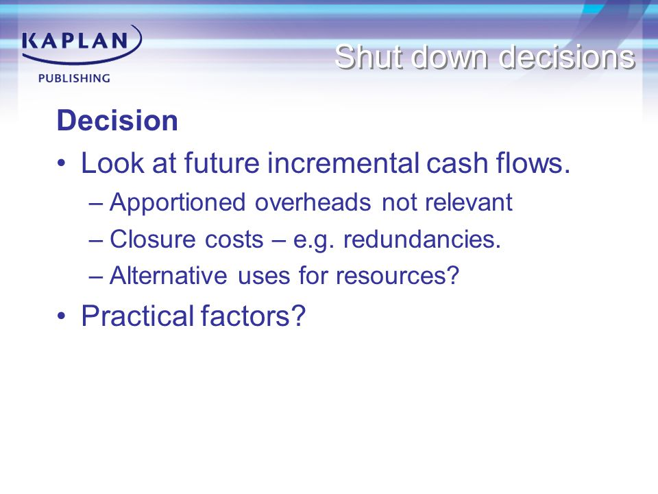Shut down decisions Decision Look at future incremental cash flows.
