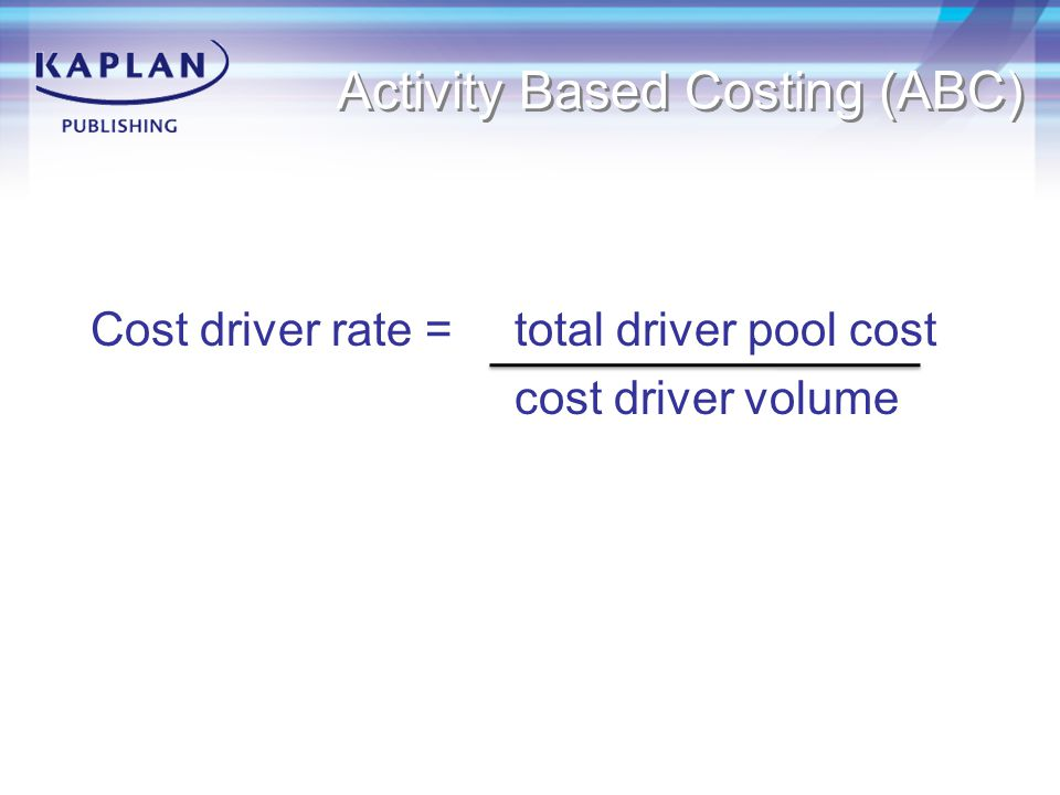 Activity Based Costing (ABC) Cost driver rate = total driver pool cost cost driver volume