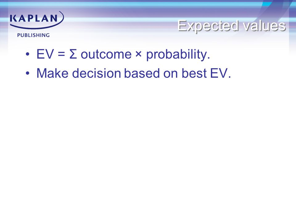 Expected values EV = Σ outcome × probability. Make decision based on best EV.