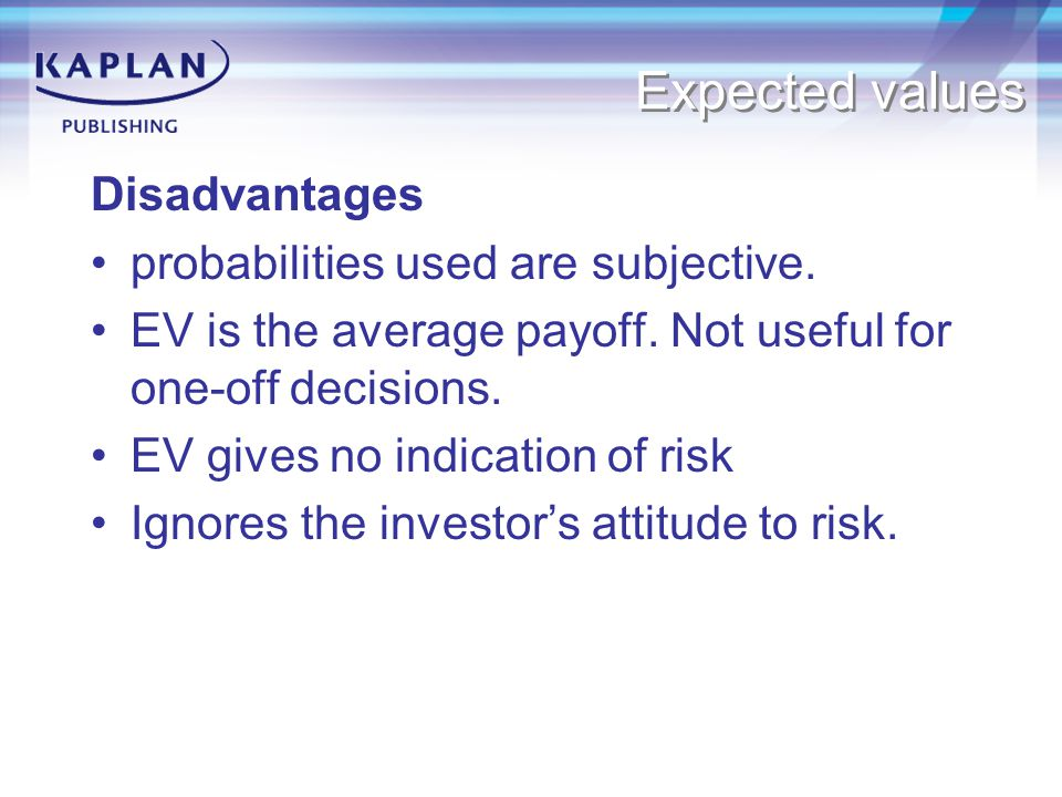 Expected values Disadvantages probabilities used are subjective.