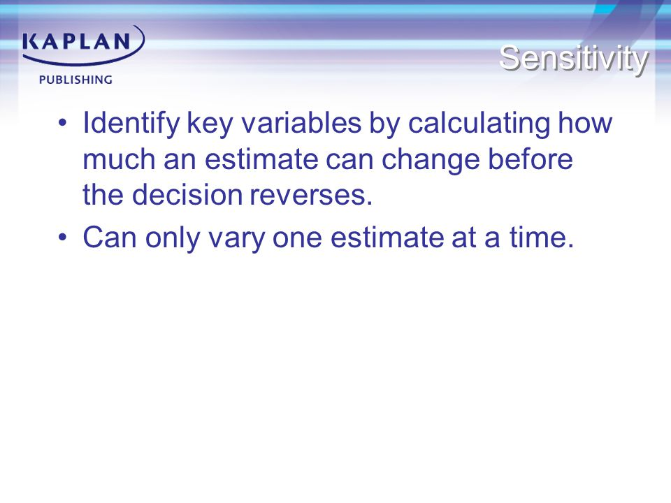 Sensitivity Identify key variables by calculating how much an estimate can change before the decision reverses.
