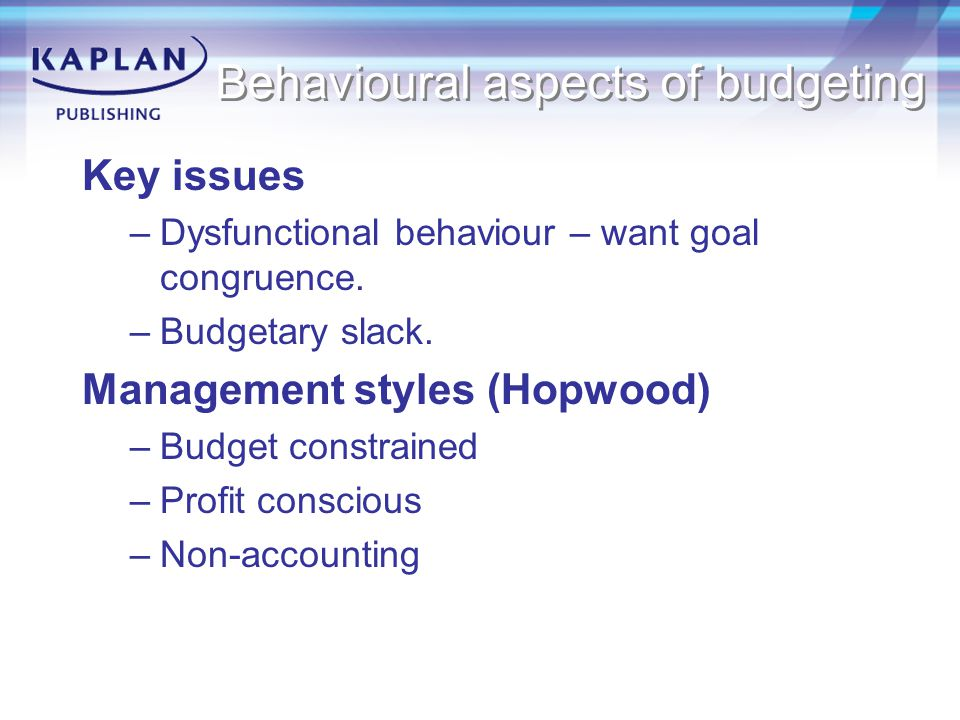 Behavioural aspects of budgeting Key issues –Dysfunctional behaviour – want goal congruence.
