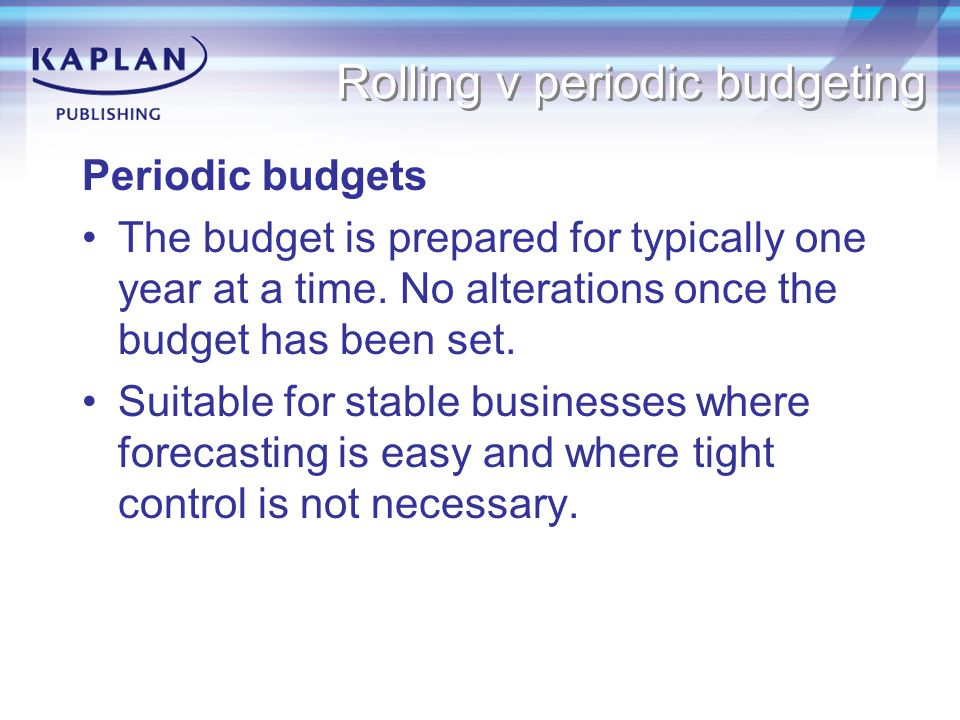Rolling v periodic budgeting Periodic budgets The budget is prepared for typically one year at a time.