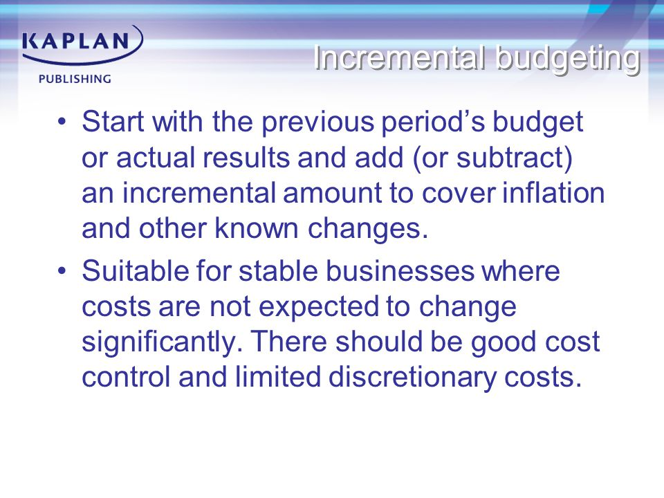Incremental budgeting Start with the previous period's budget or actual results and add (or subtract) an incremental amount to cover inflation and other known changes.