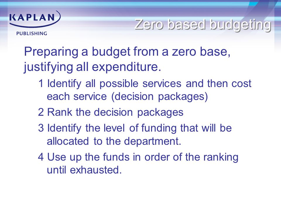 Zero based budgeting Preparing a budget from a zero base, justifying all expenditure.