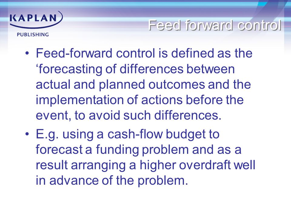 Feed forward control Feed-forward control is defined as the 'forecasting of differences between actual and planned outcomes and the implementation of actions before the event, to avoid such differences.