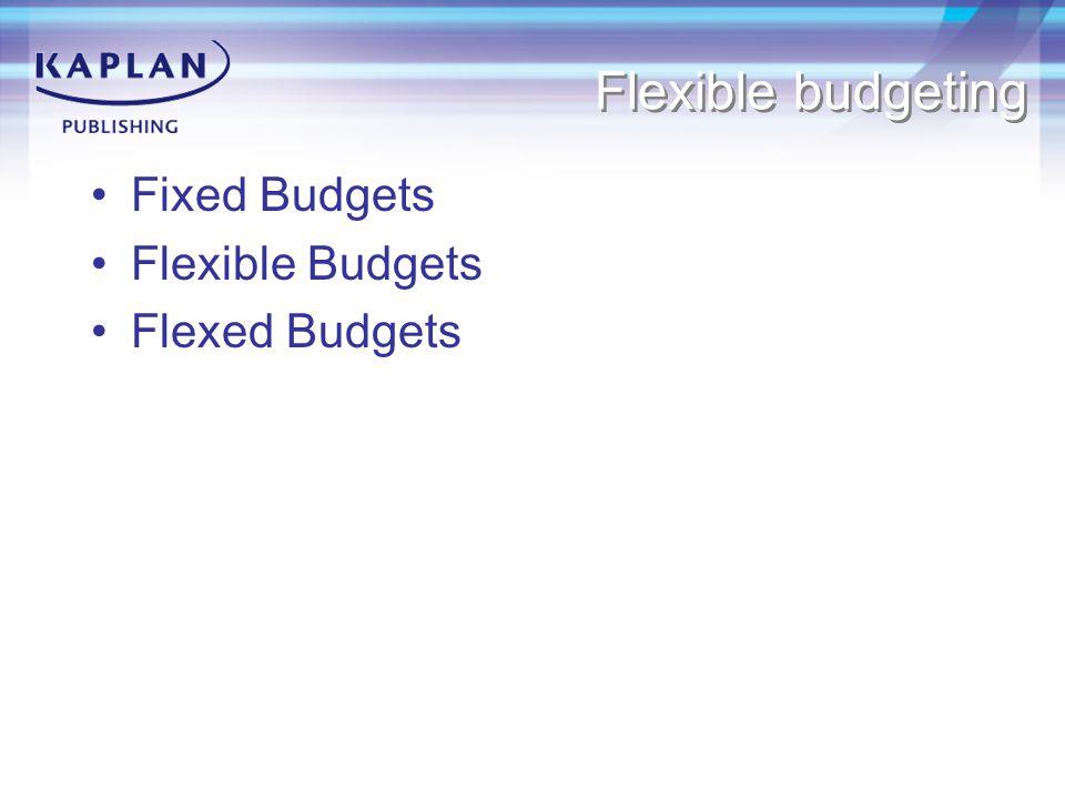 Flexible budgeting Fixed Budgets Flexible Budgets Flexed Budgets