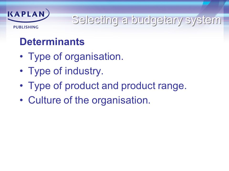 Selecting a budgetary system Determinants Type of organisation.
