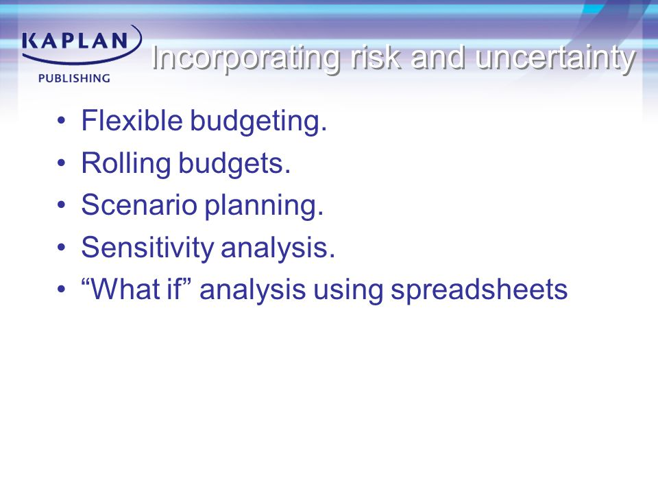 Incorporating risk and uncertainty Flexible budgeting.